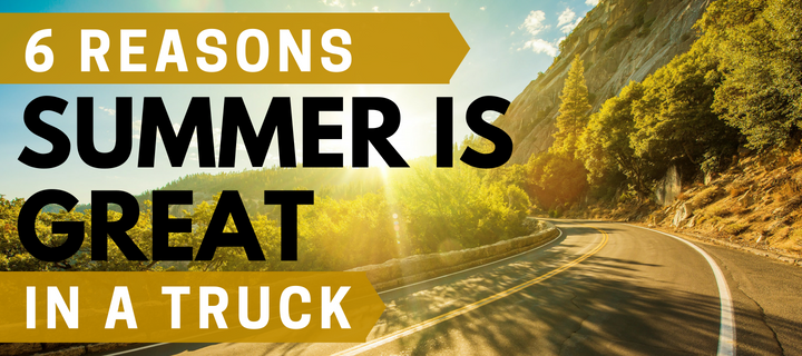 6 Reasons Summer is Great in a Truck