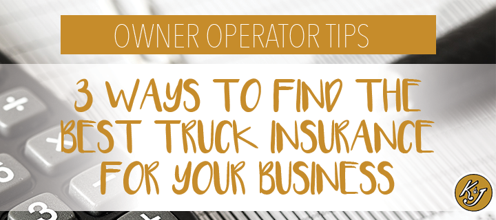 Owner Operator Tips: 3 Ways to Find the Best Truck Insurance for Your Business - K&J Trucking