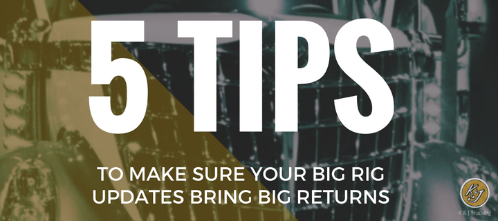 5 Tips to Make Sure Your Big Rig Updates Bring Big Returns