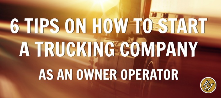 6 Tips on How to Start a Trucking Company as an Owner Operator - K&J Trucking