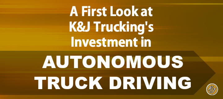 A First Look at K&J Trucking's Investent in Autonomous Truck Driving