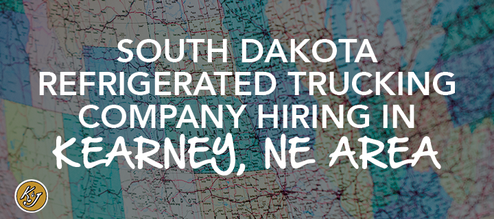South Dakota Refrigerated Trucking Company Hiring in Kearney, NE Area - K&J Trucking