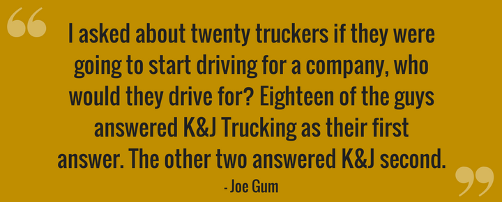 I asked about twenty guys if they were going to start driving for a company, who would they drive for_ Eighteen of the guys answered _K&J Trucking_ as their first answer - the other two answered K&J second..png
