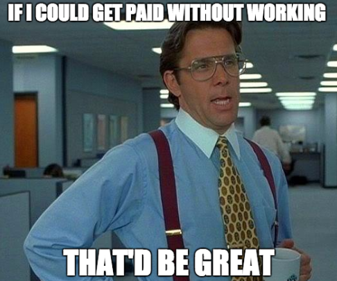 If I could get paid without working, that'd be great.