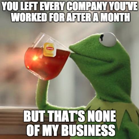 You left every company you've worked for after a month, but that's none of my business.