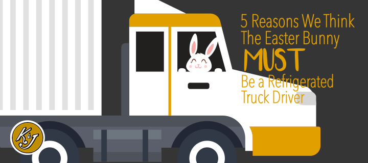 5 Reasons We Think The Easter Bunny MUST Be a Refrigerated Truck Driver - K&J Trucking