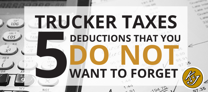Trucker Taxes - 5 Deductions That You Do Not Want to Forget - K&J Trucking