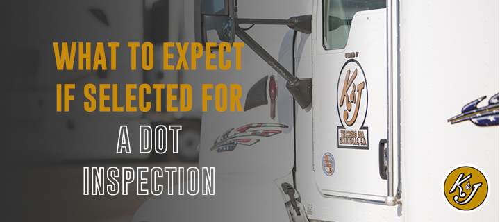 What to Expect if Selected For a DOT Inspection - K&J Trucking