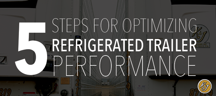 Five Steps For Optimizing Refrigerated Trailer Performance - K&J Trucking