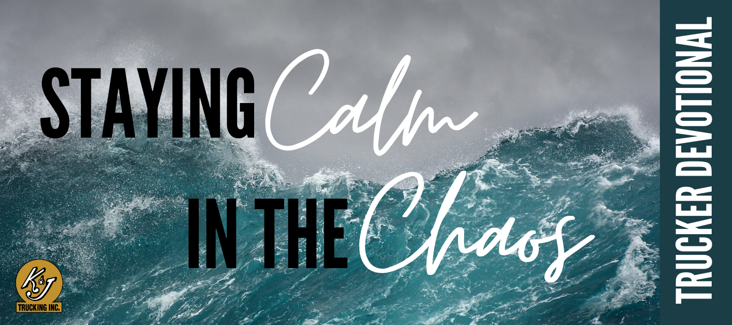 Staying Calm in the Chaos - Trucker Devotional - K & J Trucking