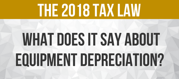The 2018 Tax Law - What does it say about Equipment Depreciation_