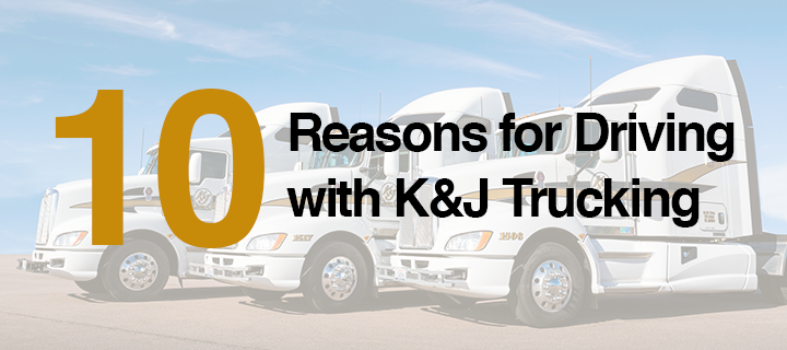 10 Reasons for Driving with K&J Trucking